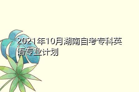 2021年10月湖南中南大学自考专科英语专业计划(附考试课程汇总表)