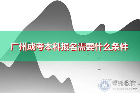 广州成考本科报名需要什么条件,考生需满足什么学历要求?