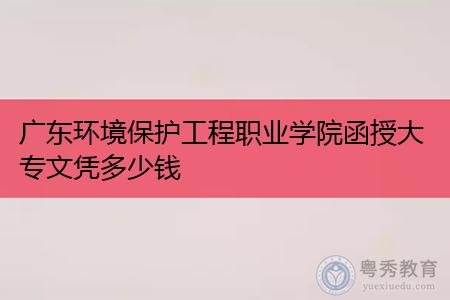 广东环境保护工程职业学院函授大专文凭多少钱,报考流程是什么?