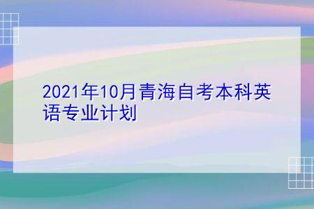 2021年10月青海自考本科英语专业计划(附考试课程汇总表)