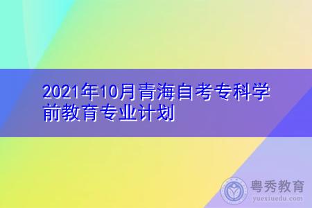 2021年10月青海自考专科学前教育专业计划(附考试课程汇总表)