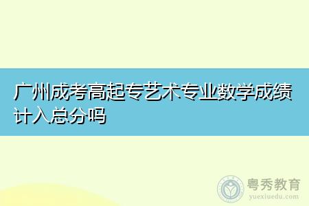 广州成考数学成绩计入总分吗,艺术专业加试考试科目有哪些?