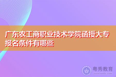 广东农工商职业技术学院函授大专报名条件有哪些?