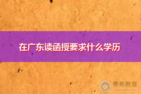 在广东读函授要求什么学历,如何办理毕业证明书?