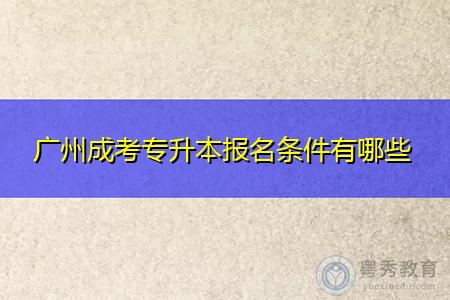 广州成考专升本报名条件有哪些,报考有年龄和学历要求吗?