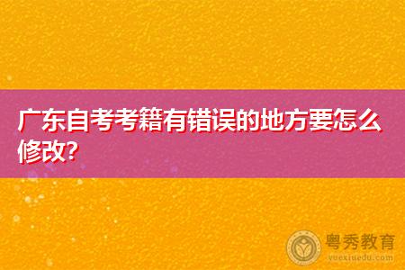 广东自考考籍如何更正手续,修改步骤是什么?