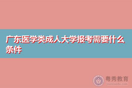 广东成人高考招生院校类别有哪些,医学类报考需要什么条件?
