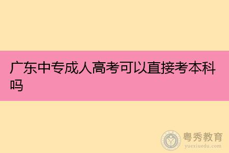 广东中专可以直接升本科吗,考试录取率如何?