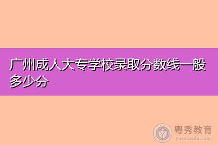 广州成人大专学校录取分数线一般多少分,统考科目有哪些?