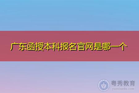 广东函授本科报名官网是哪一个,网上报名的时候要注意什么?