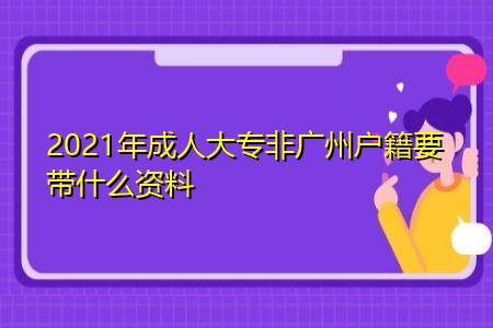2021年成人大专非广州户籍要带什么资料?