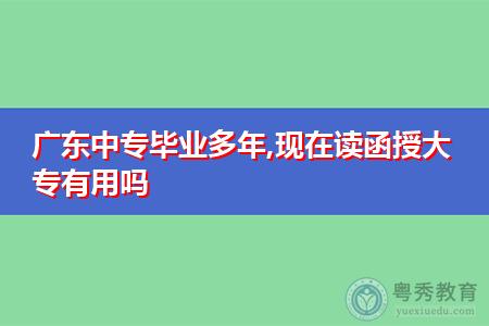 广东中专毕业多年,现在读函授大专有用吗?