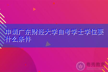 申请广东财经大学自考学士学位要什么条件?