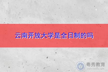 云南开放大学是全日制的吗,报名需要什么条件?