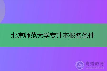 北京师范大学专升本报名条件及招生专业?