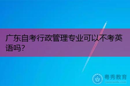 广东自考行政管理专业可以不考英语课程吗?