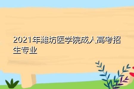 2021年潍坊医学院成人高考招生专业