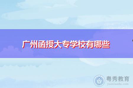 广州函授大专学校有哪些,报名条件是什么?