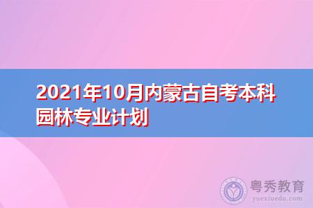 2021年10月内蒙古自考本科园林专业计划(附考试课程汇总表)