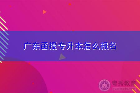 广东函授专升本怎么报名,如何选择专业和学校?