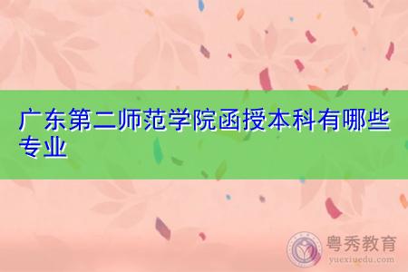 广东第二师范学院函授本科有哪些专业?
