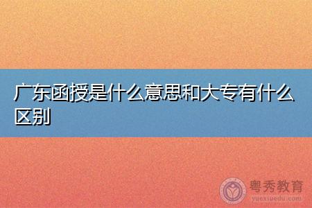 广东函授是什么意思和大专有什么区别,有什么学校比较值得报考?