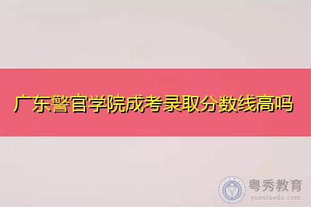 广东警官学院成考录取分数线高吗,可报考的专业有哪些?