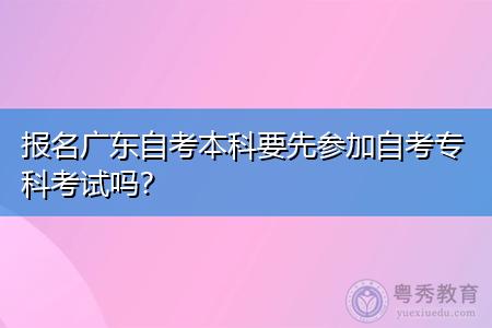 报名广东自考本科要先参加专科考试吗,可以选择什么专业?