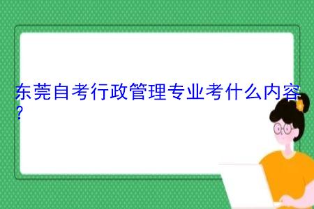 东莞自考行政管理专业考什么内容,考试科目总共有多少科?