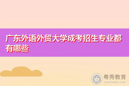 广东外语外贸大学成考招生专业都有哪些?