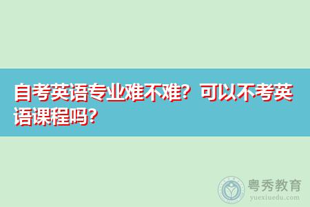 自考英语专业难不难,可以不考英语课程吗?