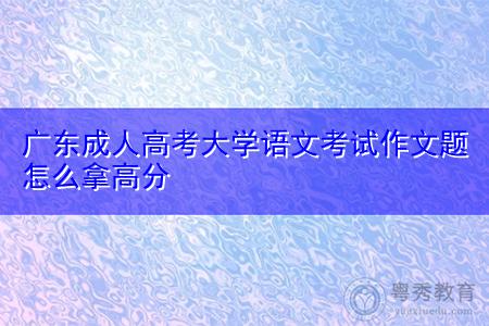 广东成人高考大学语文考试作文题怎么拿高分?