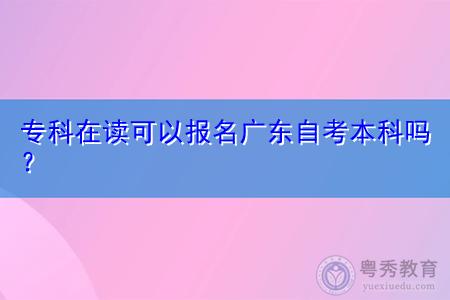 专科在读可以报名广东自考本科吗,选择的专业需要和专科一样吗?