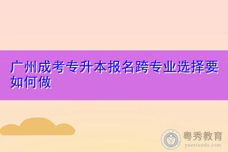 广州成考专升本报名跨专业选择要如何做?