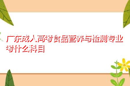 广东成人高考食品营养与检测专业考什么科目,毕业后可从事什么工作?
