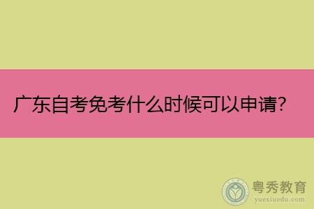 广东自考免考什么时候可以申请,可免考的科目有哪些?