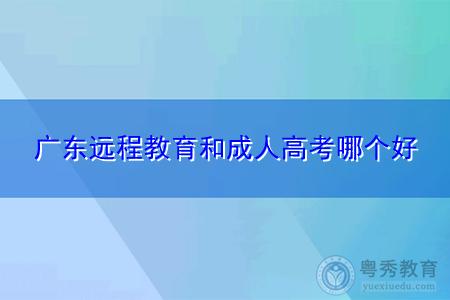 广东远程教育和成人高考哪个好,分别适合什么考生?
