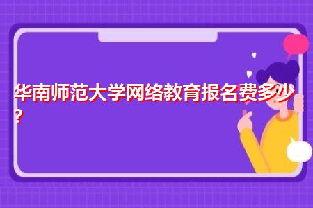 华南师范大学网络教育报名费多少,入学考试有困难吗?