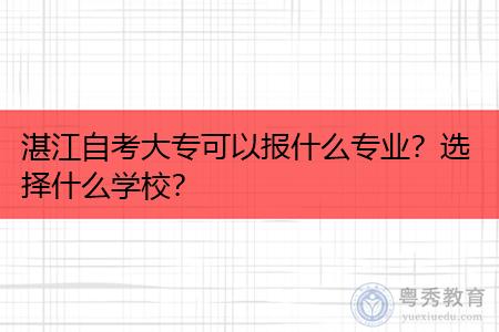 湛江自考大专可以报什么专业,选择什么学校?