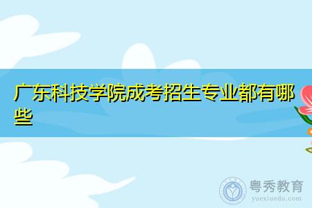 广东科技学院成考专科和本科招生专业都有哪些?
