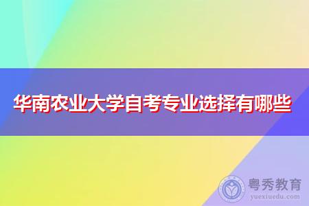 华南农业大学可选择的自考专科和本科招生专业有哪些?