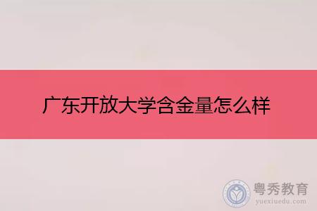 广东开放大学含金量怎么样,学历证书国家承认吗?
