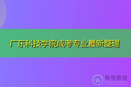 广东科技学院成考专科和本科招生专业最新整理