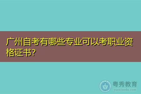 广州自考有哪些专业,可以考职业资格证书吗?