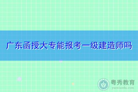 广东函授大专能报考一级建造师吗,有哪些专业可以考建造师?