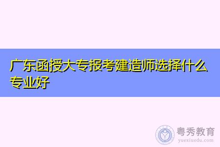 广东函授大专报考建造师选择什么专业好?