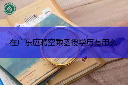 在广东应聘空乘函授学历有用么,哪些专业是和空乘对口的?