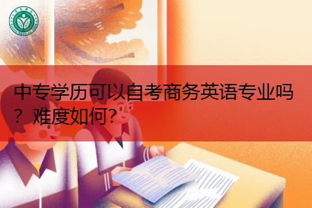 中专学历可以自考商务英语专业吗,考试难度如何?