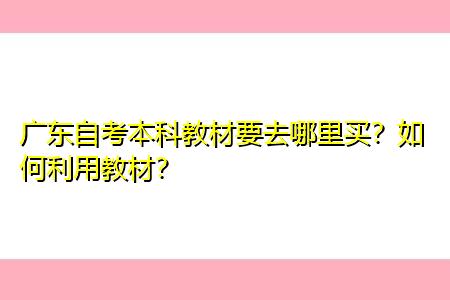 广东自考本科教材要去哪里买,如何利用教材进行复习?