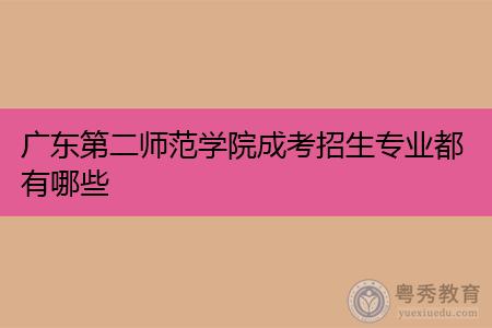 广东第二师范学院成考专科和本科招生专业都有哪些?